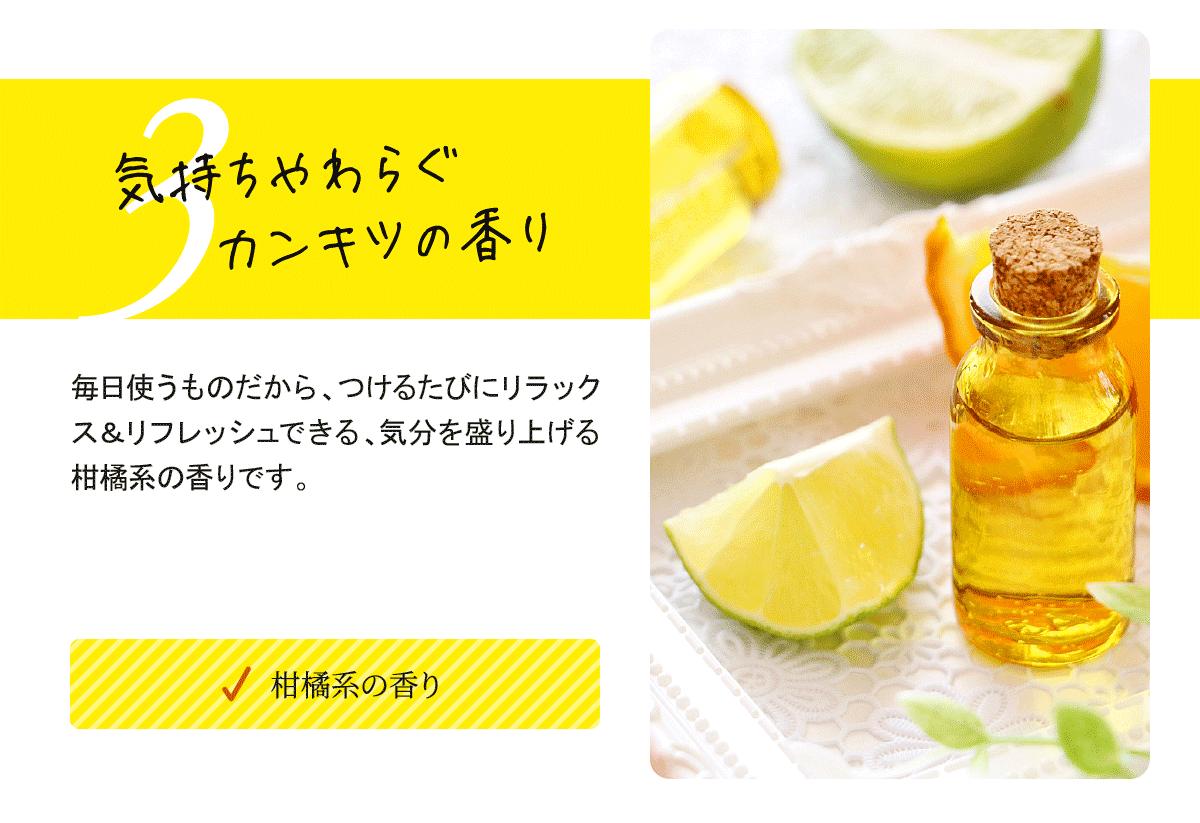 気持ちやわらぐ柑橘の香り。毎日使うものだから、つけるたびにリラックス&リフレッシュできる、気分を盛り上げる柑橘系の香りです。
