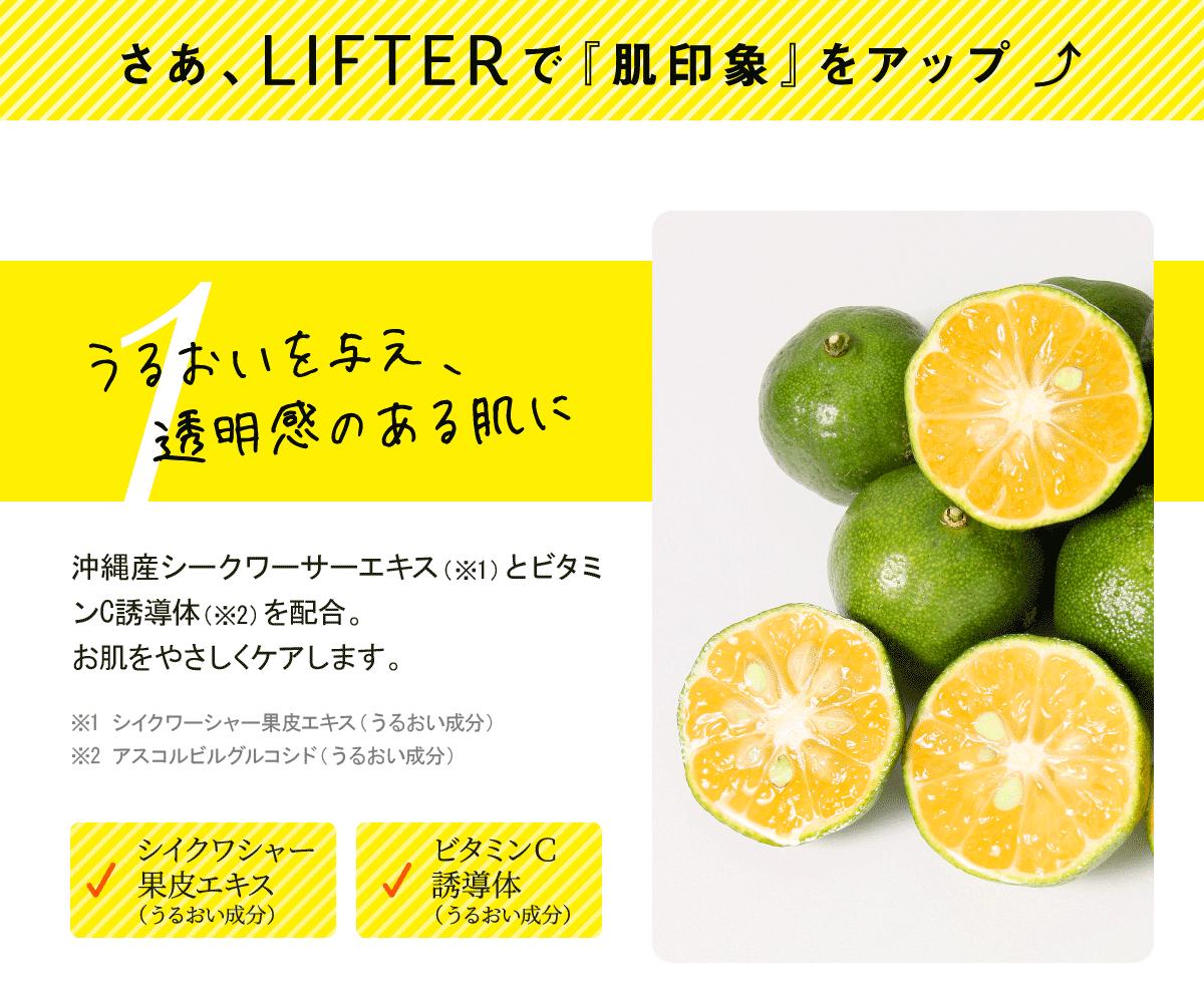 さあ、LIFTERで「肌印象」をアップ。うるおいを与え、透明感のある肌に。沖縄産シークワーサーエキスとビタミンC誘導体を配合。お肌をやさしくケアします。